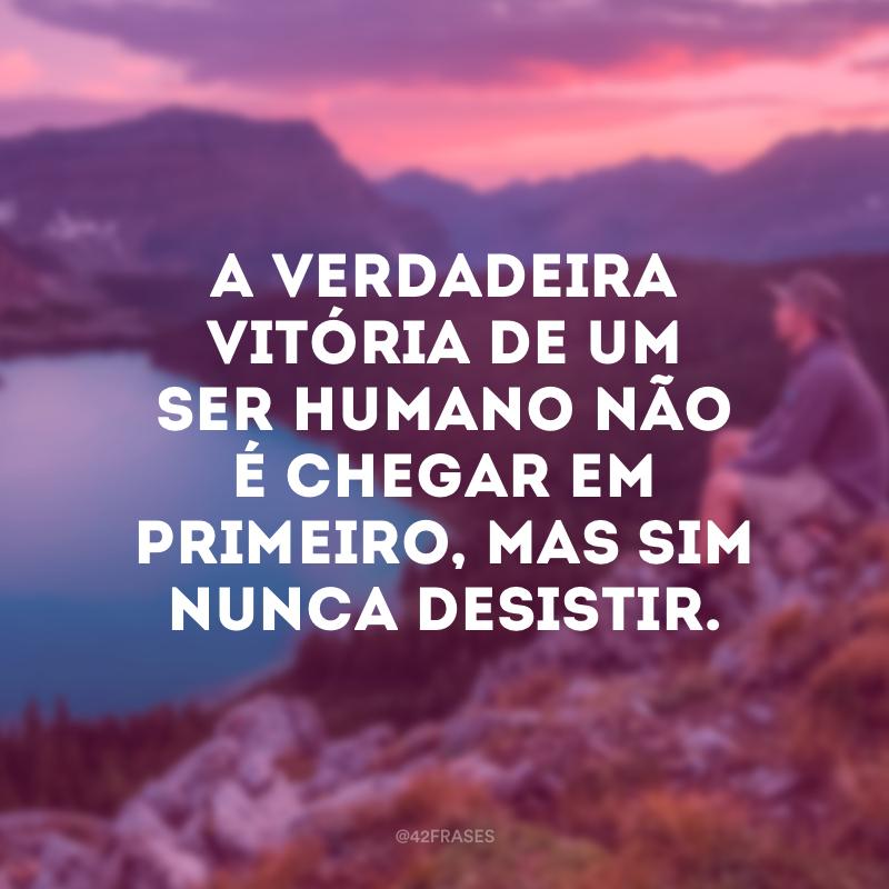 A verdadeira vitória de um ser humano não é chegar em primeiro, mas sim nunca desistir.
