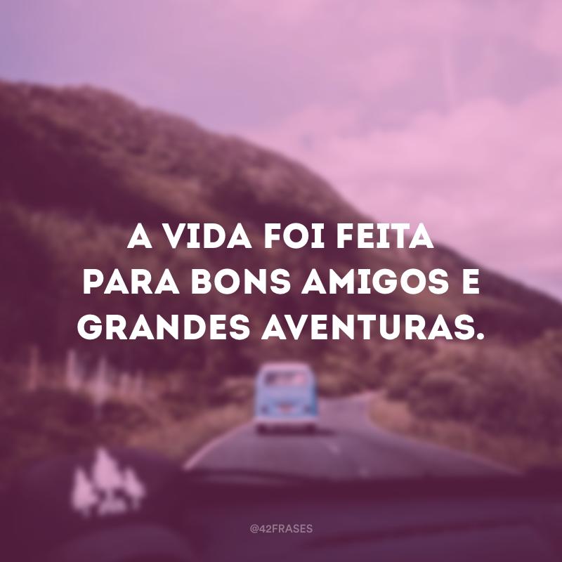 A vida foi feita para bons amigos e grandes aventuras.