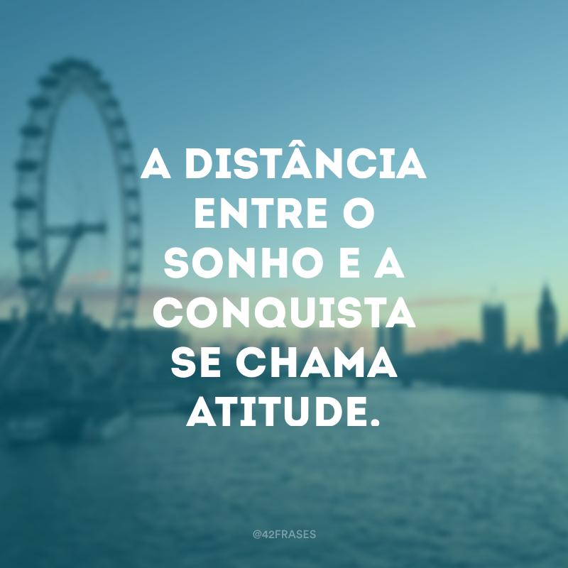 A distância entre o sonho e a conquista se chama atitude.