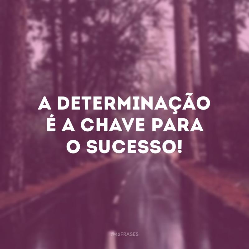 A determinação é a chave para o sucesso!