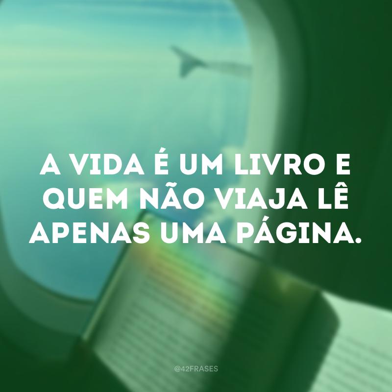 A vida é um livro e quem não viaja lê apenas uma página.