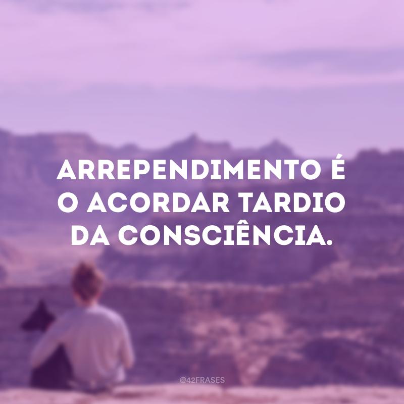 Arrependimento é o acordar tardio da consciência.