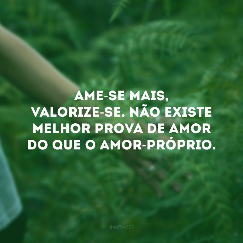 Ame-se mais, valorize-se. Não existe melhor prova de amor do que o amor-próprio.