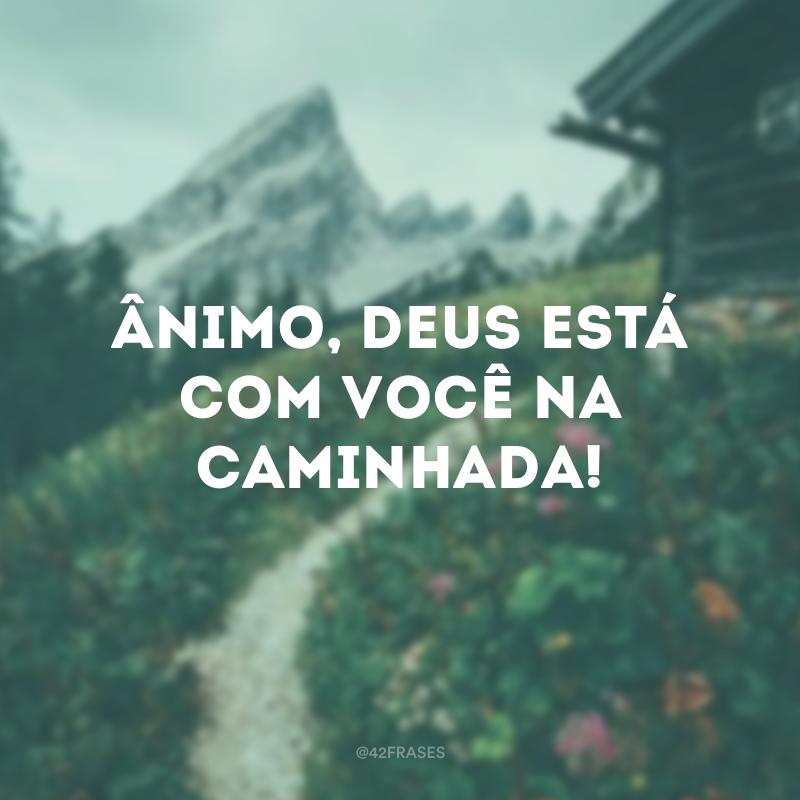 Ânimo, Deus está com você na caminhada!