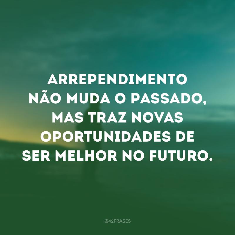 Arrependimento não muda o passado, mas traz novas oportunidades de ser melhor no futuro.