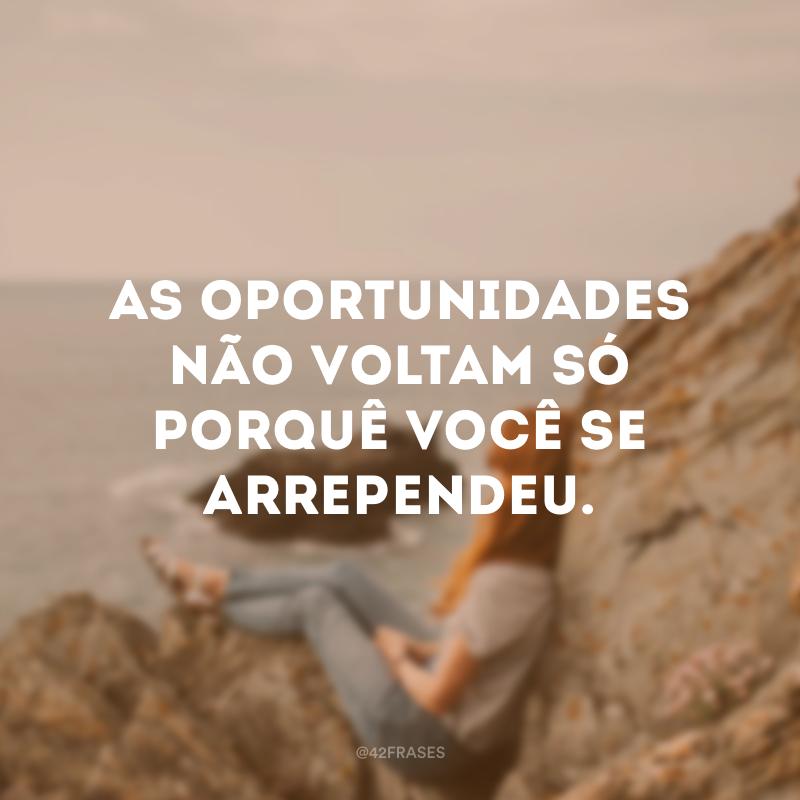 As oportunidades não voltam só porquê você se arrependeu.