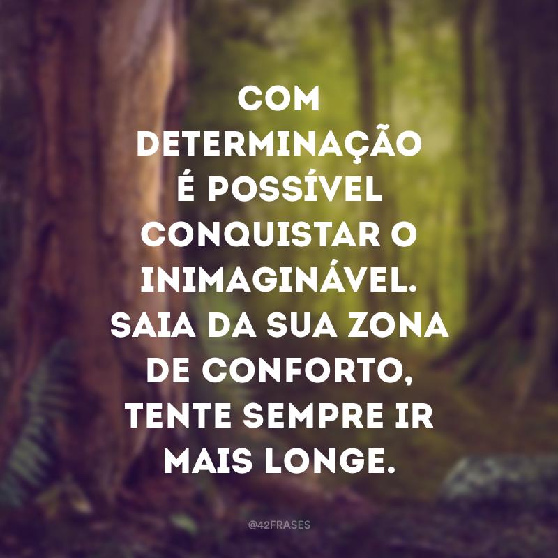 Com determinação é possível conquistar o inimaginável. Saia da sua zona de conforto, tente sempre ir mais longe.