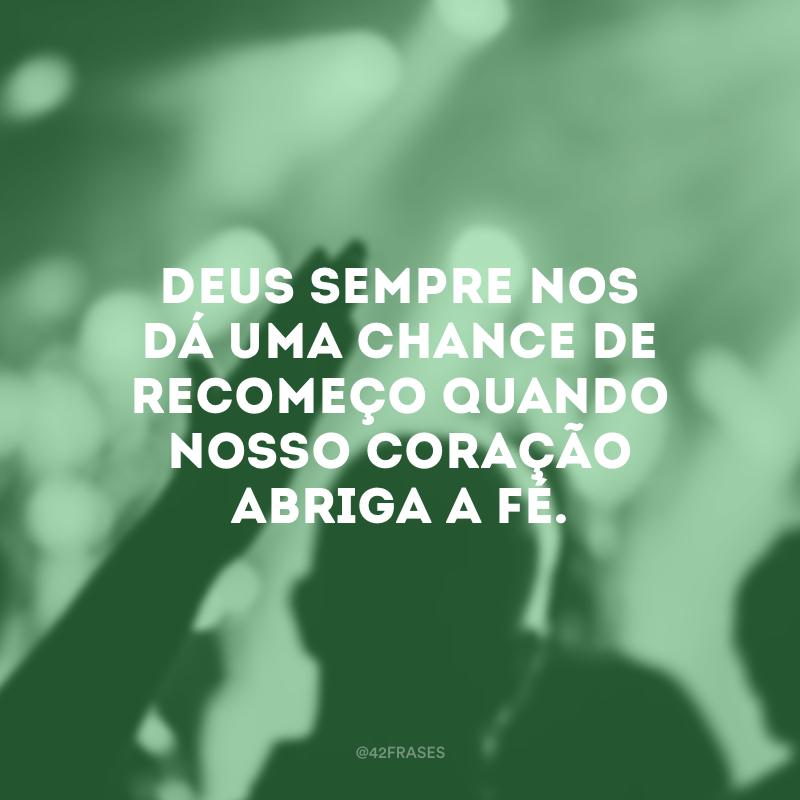 Deus sempre nos dá uma chance de recomeço quando nosso coração abriga a fé.