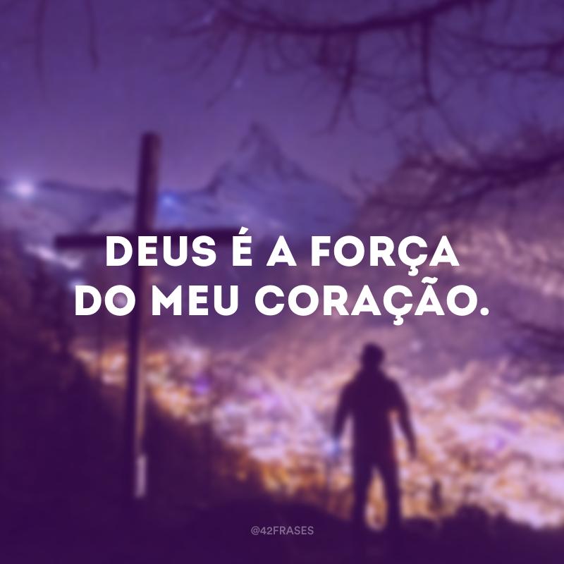 Deus é a força do meu coração.