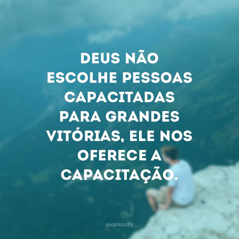 Deus não escolhe pessoas capacitadas para grandes vitórias, ele nos oferece a capacitação.