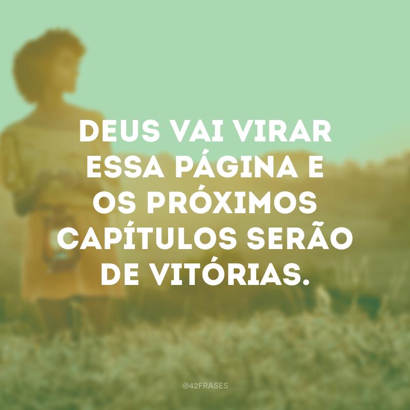 Deus vai virar essa página e os próximos capítulos serão de vitórias.