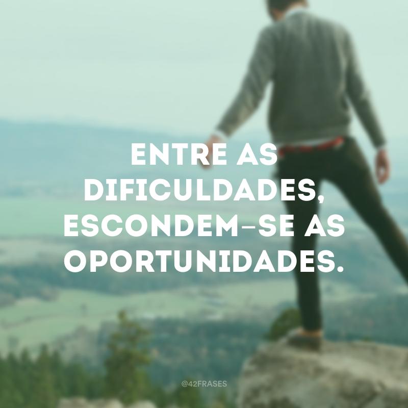 Entre as dificuldades, escondem-se as oportunidades.