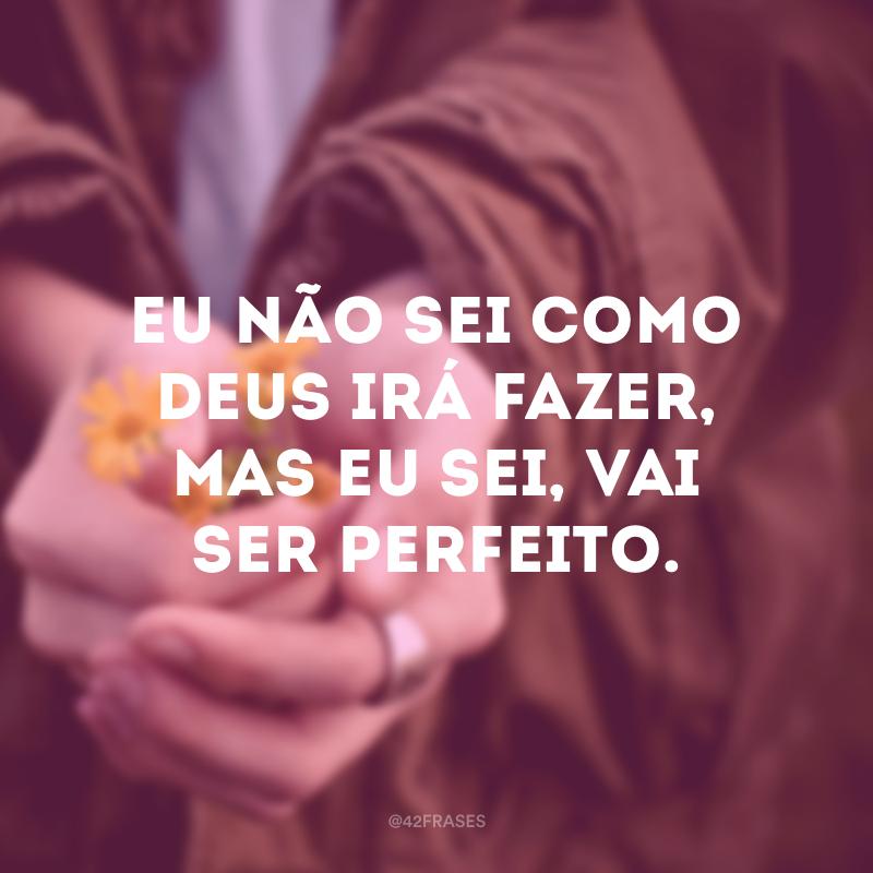 Eu não sei como Deus irá fazer, mas eu sei, vai ser perfeito.