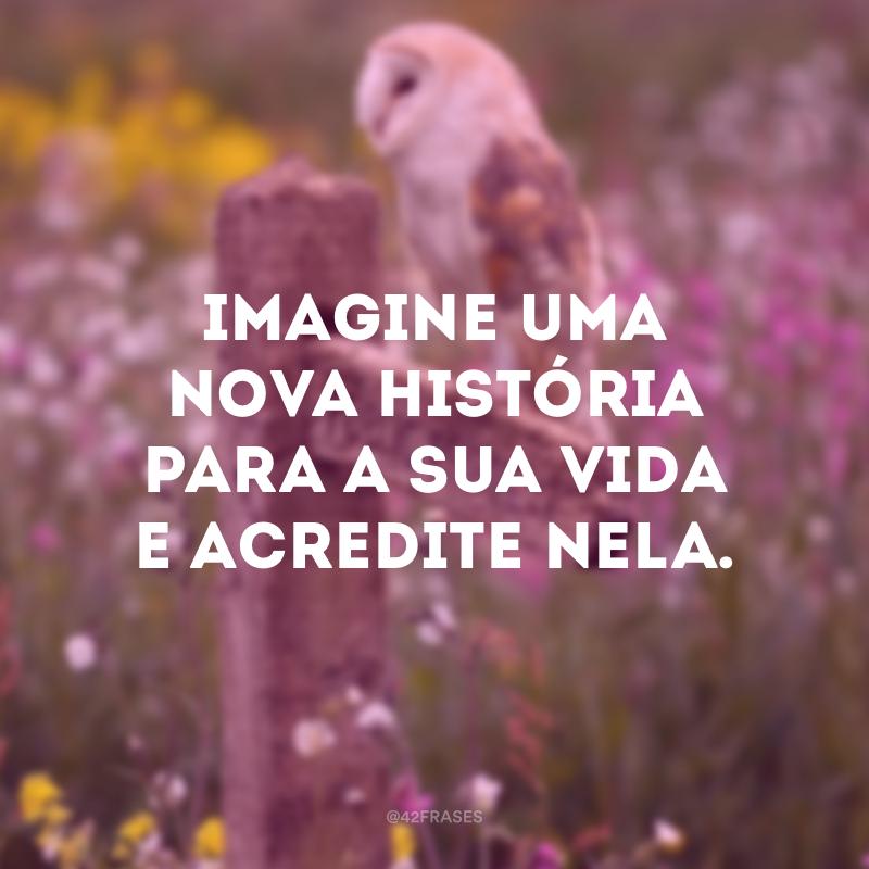 Imagine uma nova história para a sua vida e acredite nela.