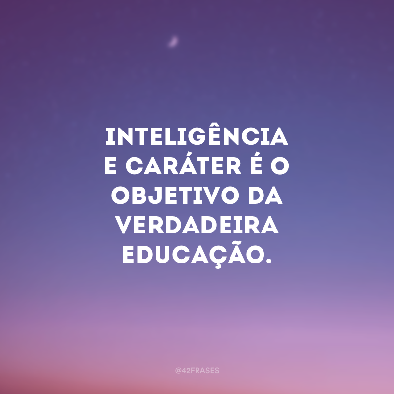 Inteligência e caráter é o objetivo da verdadeira educação.