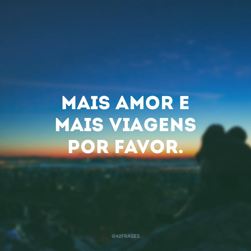 Mais amor e mais viagens por favor.