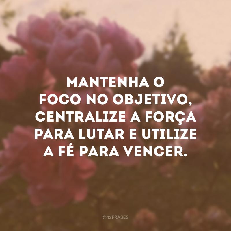 Mantenha o foco no objetivo, centralize a força para lutar e utilize a fé para vencer.