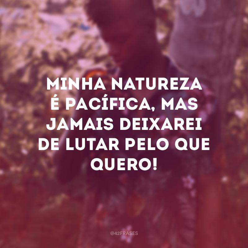 Minha natureza é pacífica, mas jamais deixarei de lutar pelo que quero!
