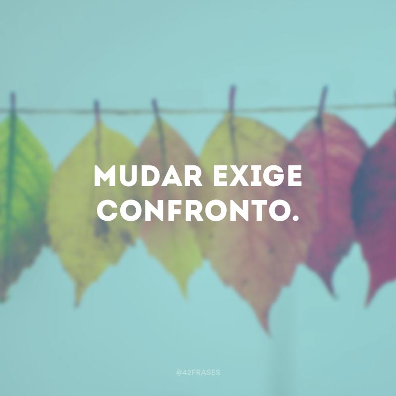Mudar exige confronto.