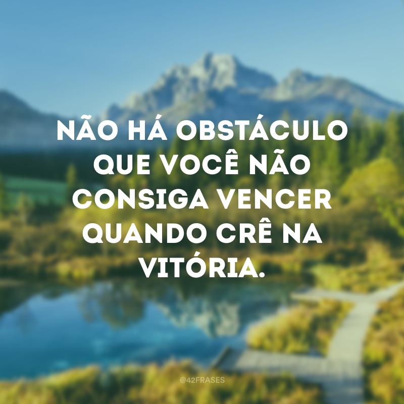 Não há obstáculo que você não consiga vencer quando crê na vitória.
