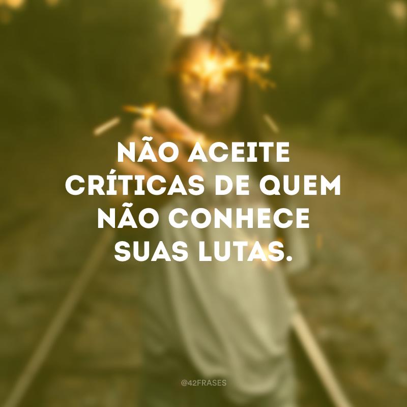 Não aceite críticas de quem não conhece suas lutas.