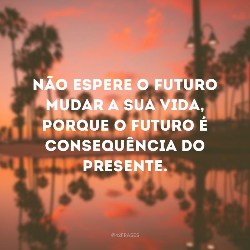 Não espere o futuro mudar a sua vida, porque o futuro é consequência do presente.