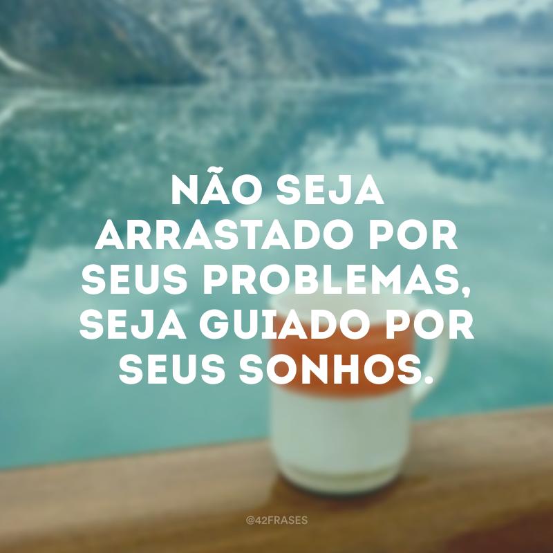 Não seja arrastado por seus problemas, seja guiado por seus sonhos.