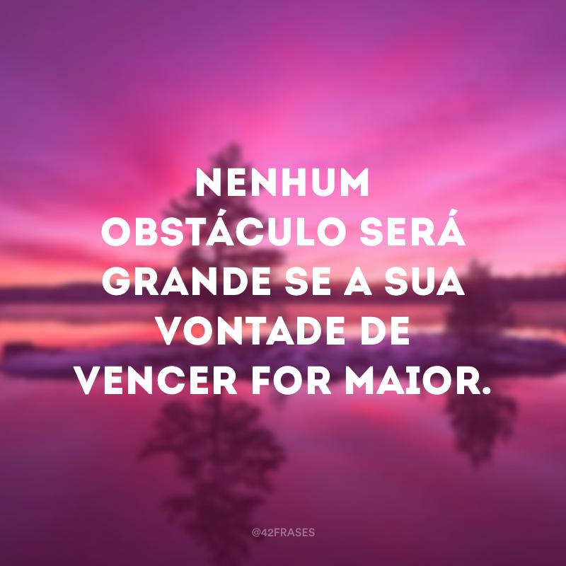 Nenhum obstáculo será grande se a sua vontade de vencer for maior.