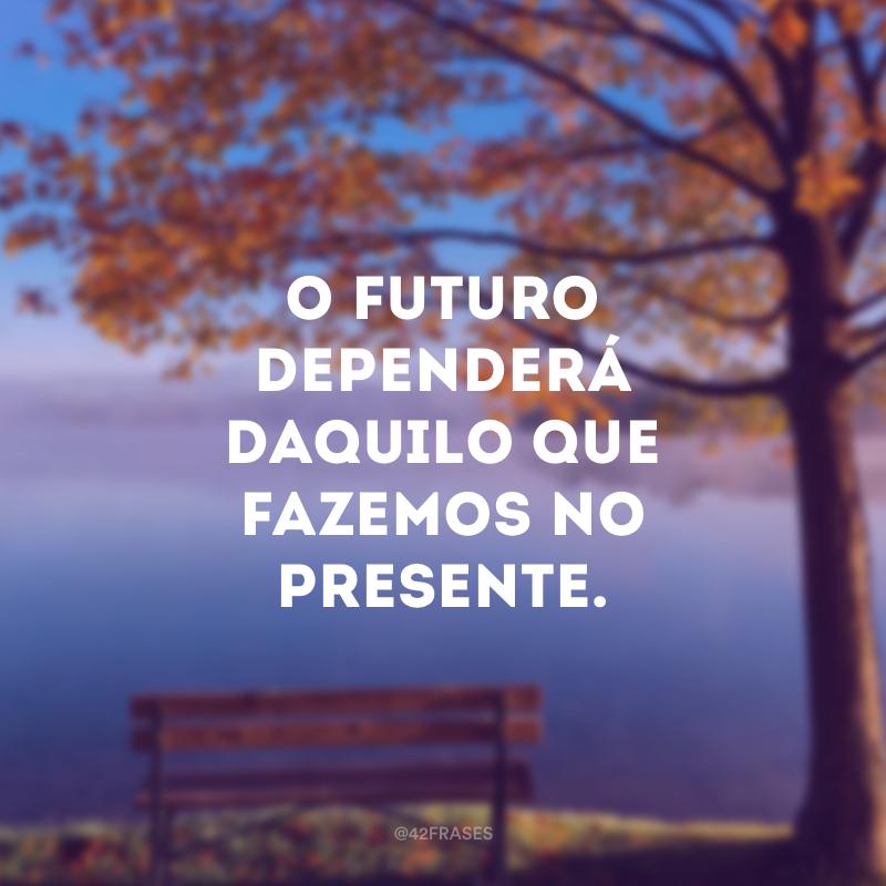 O futuro dependerá daquilo que fazemos no presente.