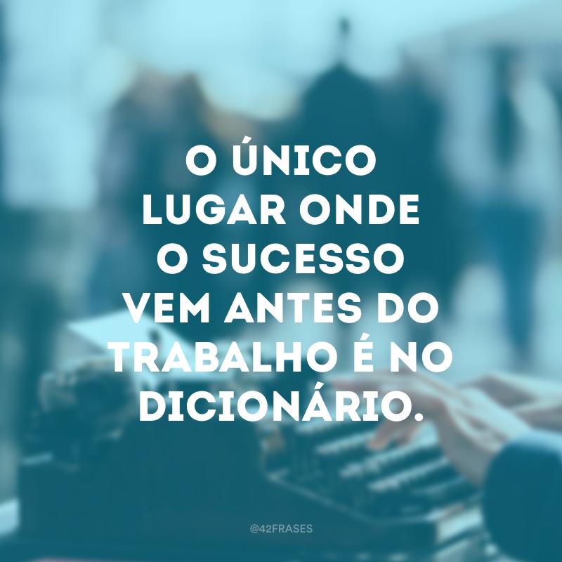 O único lugar onde o sucesso vem antes do trabalho é no dicionário.