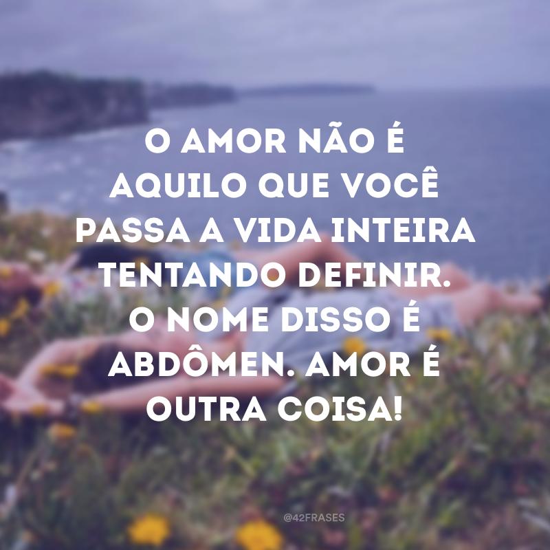 O amor não é aquilo que você passa a vida inteira tentando definir. O nome disso é abdômen. Amor é outra coisa!
