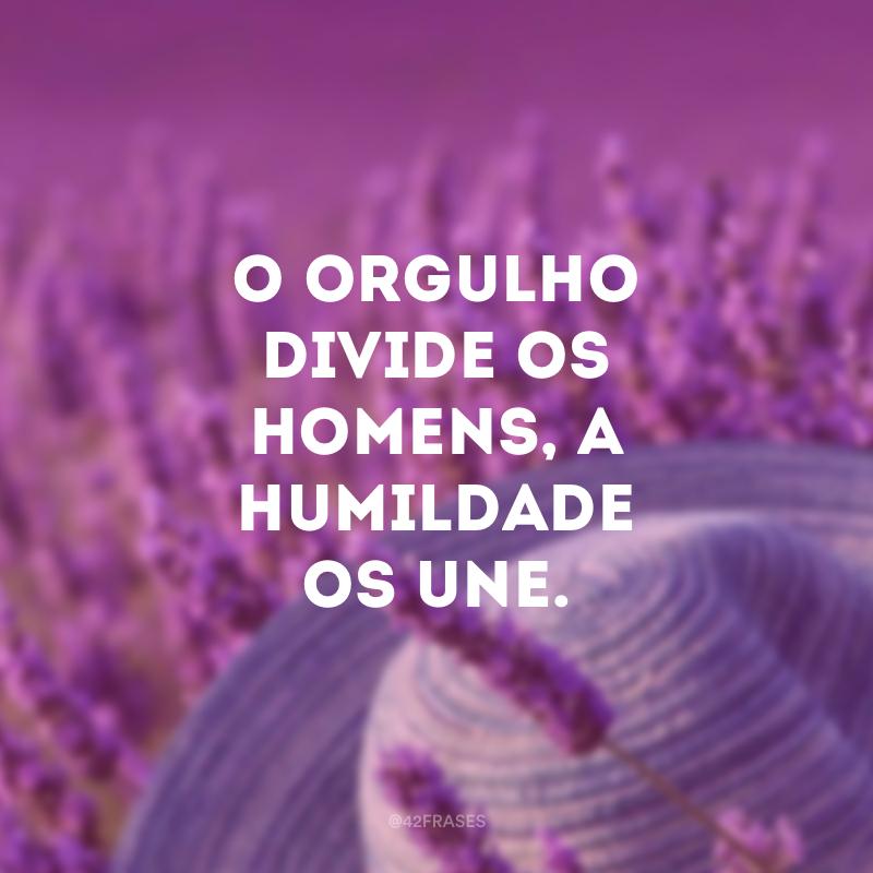 O orgulho divide os homens, a humildade os une.