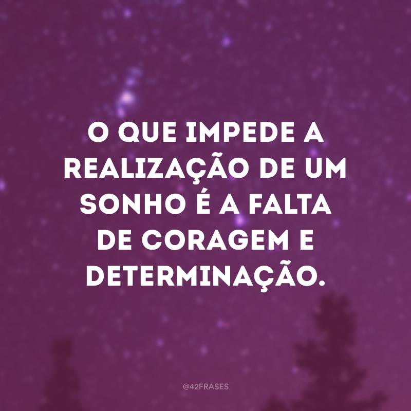 O que impede a realização de um sonho é a falta de coragem e determinação.