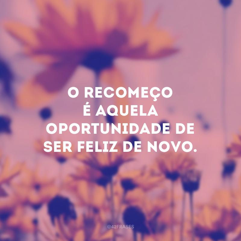 O recomeço é aquela oportunidade de ser feliz de novo.