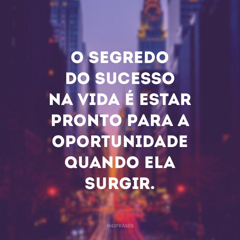 O segredo do sucesso na vida é estar pronto para a oportunidade quando ela surgir.