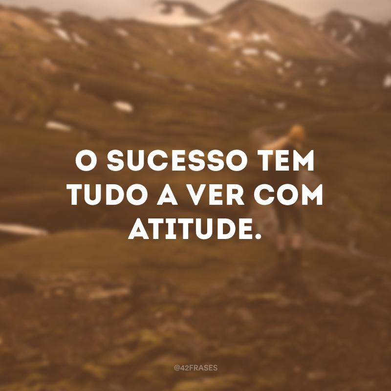 O sucesso tem tudo a ver com atitude.