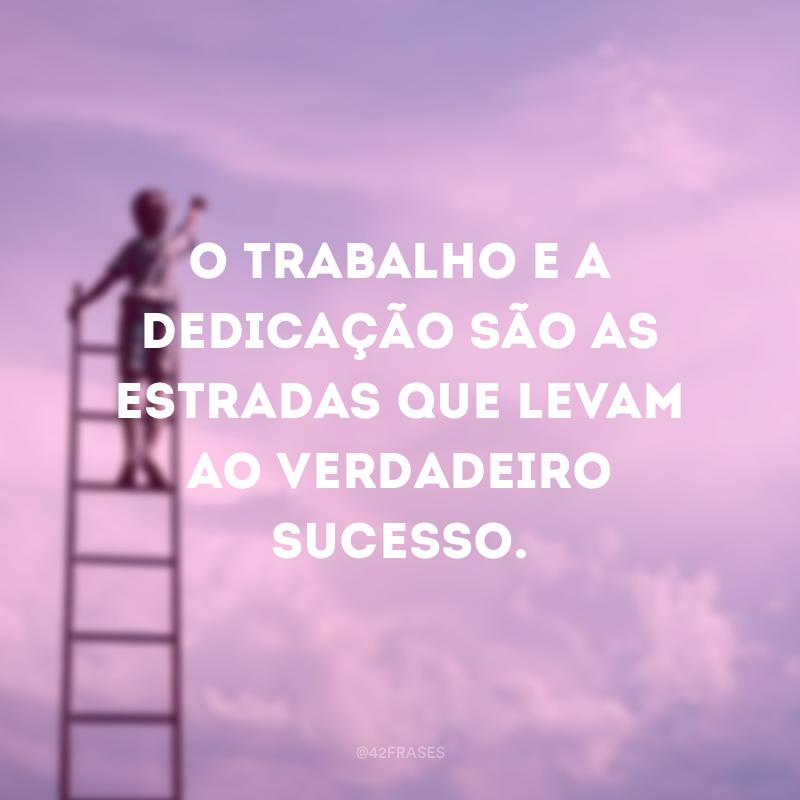 O trabalho e a dedicação são as estradas que levam ao verdadeiro sucesso.