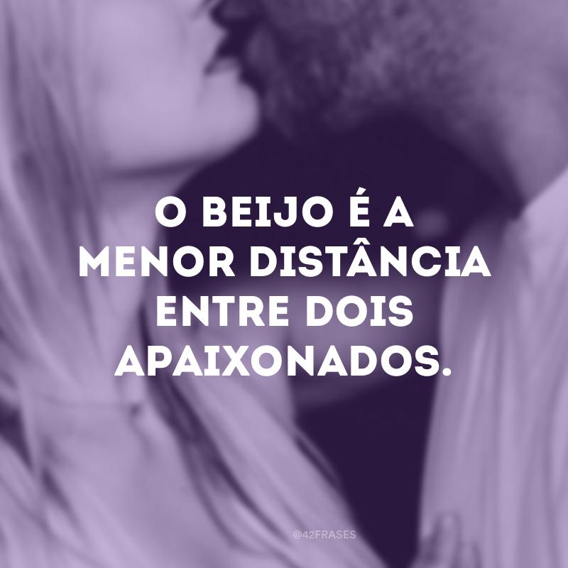 O beijo é a menor distância entre dois apaixonados.