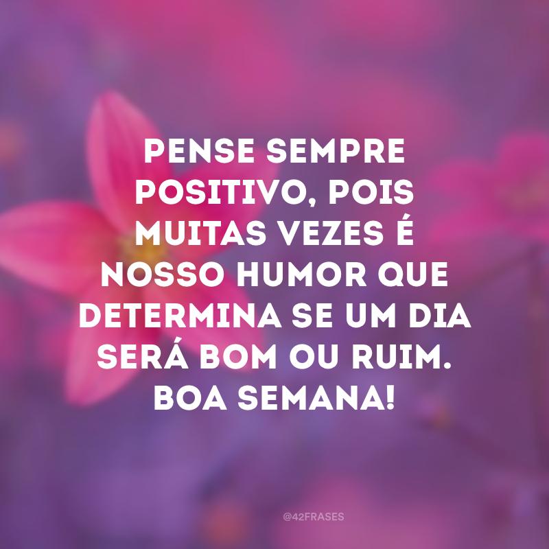 Pense sempre positivo, pois muitas vezes é nosso humor que determina se um dia será bom ou ruim. Boa semana!