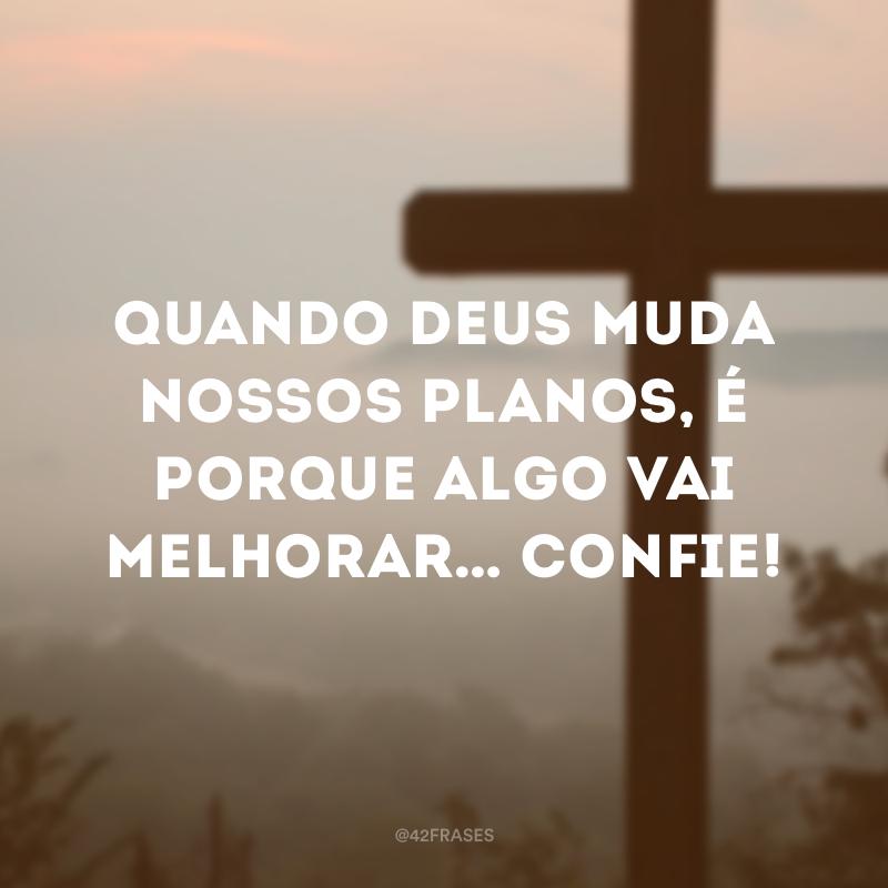 Quando Deus muda nossos planos, é porque algo vai melhorar… Confie!