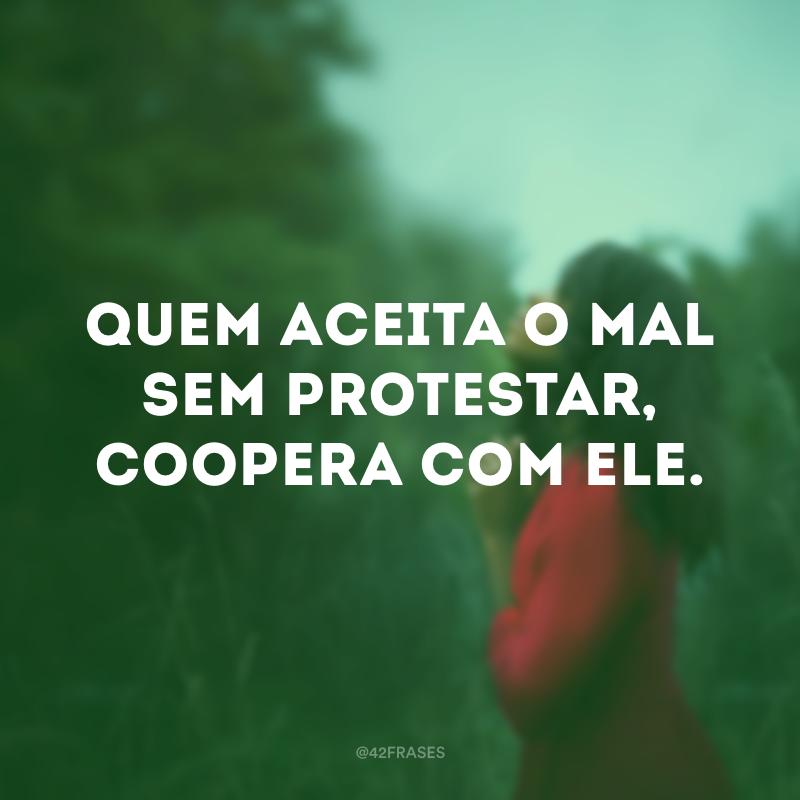 Quem aceita o mal sem protestar, coopera com ele.