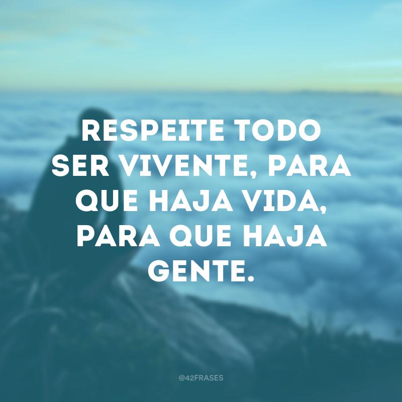 Respeite todo ser vivente, para que haja vida, para que haja gente.