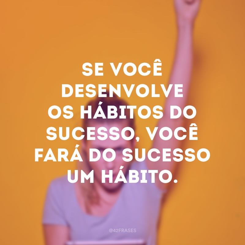Se você desenvolve os hábitos do sucesso, você fará do sucesso um hábito.