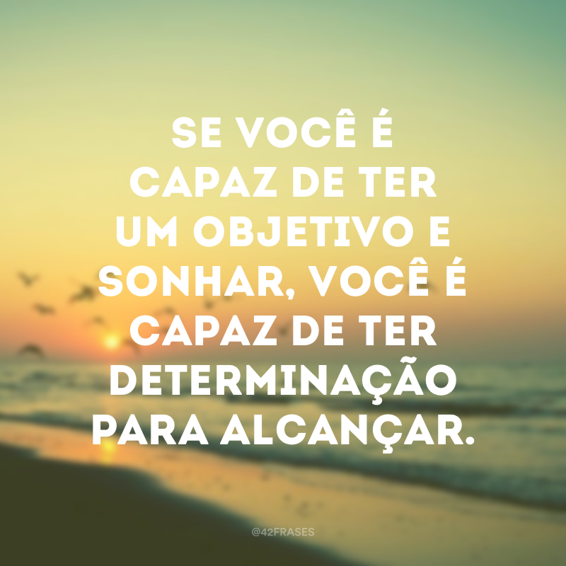 Se você é capaz de ter um objetivo e sonhar, você é capaz de ter determinação para alcançar.