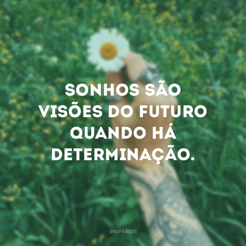 Sonhos são visões do futuro quando há determinação.