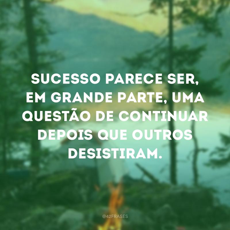 Sucesso parece ser, em grande parte, uma questão de continuar depois que outros desistiram.