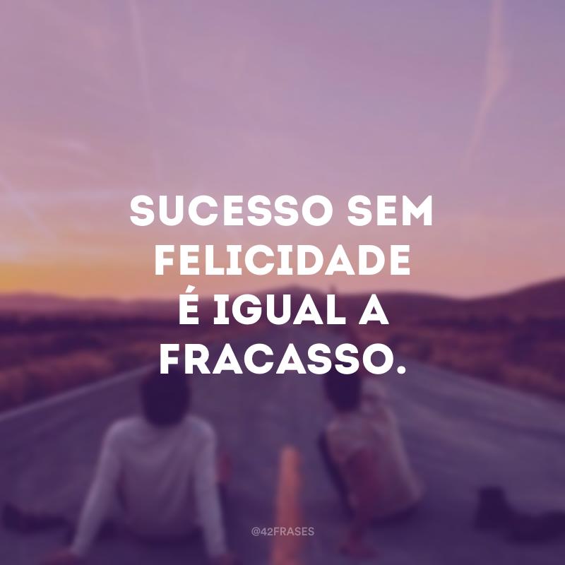 Sucesso sem felicidade é igual a fracasso.