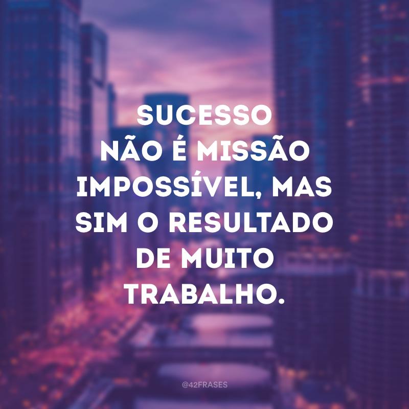 Sucesso não é missão impossível, mas sim o resultado de muito trabalho.