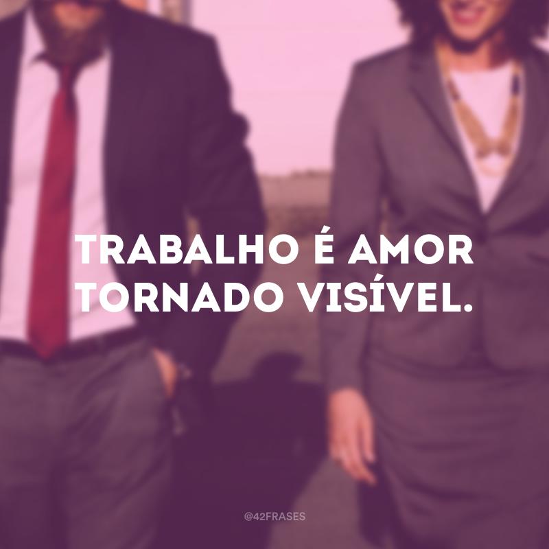 Trabalho é amor tornado visível.