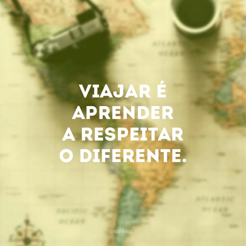 Viajar é aprender a respeitar o diferente.